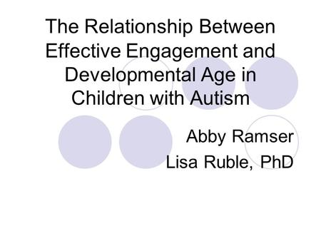 The Relationship Between Effective Engagement and Developmental Age in Children with Autism Abby Ramser Lisa Ruble, PhD.