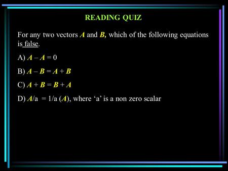 For any two vectors A and B, which of the following equations is false. A) A – A = 0 B) A – B = A + B C) A + B = B + A D) A/a = 1/a (A), where 'a' is a.