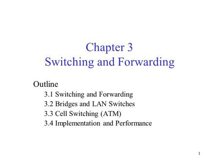 1 Chapter 3 Switching and Forwarding Outline 3.1 Switching and Forwarding 3.2 Bridges and LAN Switches 3.3 Cell Switching (ATM) 3.4 Implementation and.
