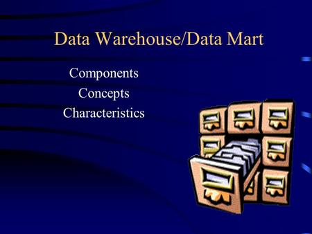 Data Warehouse/Data Mart Components Concepts Characteristics.