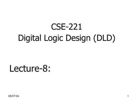 08/07/041 CSE-221 Digital Logic Design (DLD) Lecture-8: