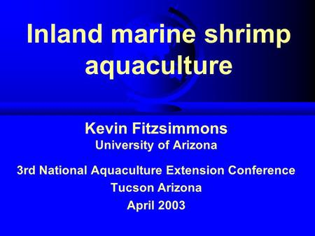 Inland marine shrimp aquaculture Kevin Fitzsimmons University of Arizona 3rd National Aquaculture Extension Conference Tucson Arizona April 2003.