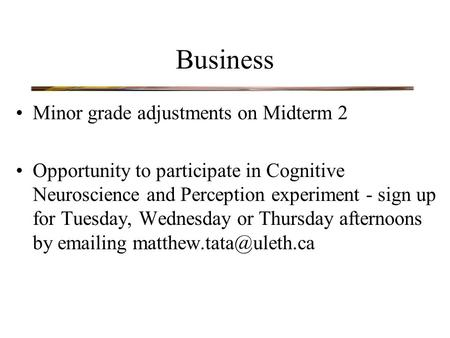 Business Minor grade adjustments on Midterm 2 Opportunity to participate in Cognitive Neuroscience and Perception experiment - sign up for Tuesday, Wednesday.