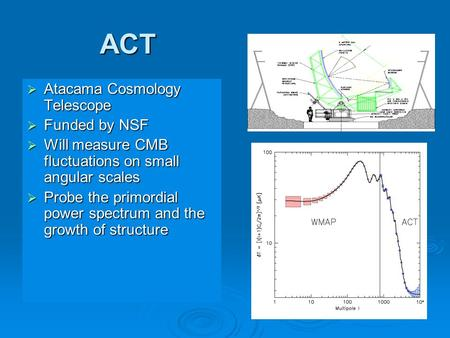 1 ACT  Atacama Cosmology Telescope  Funded by NSF  Will measure CMB fluctuations on small angular scales  Probe the primordial power spectrum and the.