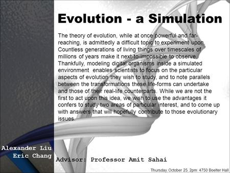 Evolution - a Simulation Alexander Liu Eric Chang Advisor: Professor Amit Sahai Thursday, October 25, 2pm: 4750 Boelter Hall The theory of evolution, while.