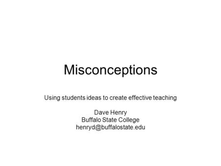 Misconceptions Using students ideas to create effective teaching Dave Henry Buffalo State College