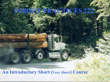 FOREST PRACTICES 222 An Introductory Short ( Very Short ) Course.