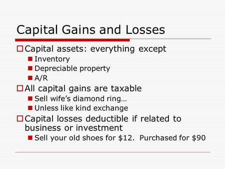 Capital Gains and Losses  Capital assets: everything except Inventory Depreciable property A/R  All capital gains are taxable Sell wife's diamond ring…