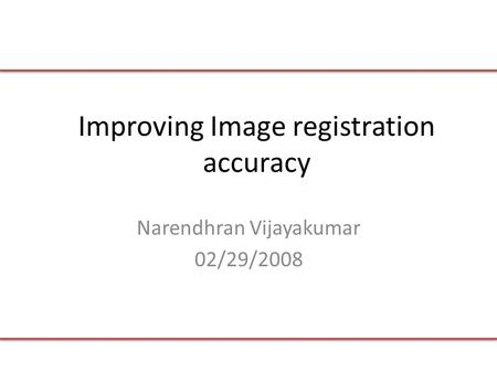 Improving Image registration accuracy Narendhran Vijayakumar 02/29/2008.