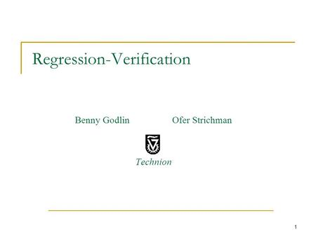 1 Regression-Verification Benny Godlin Ofer Strichman Technion.