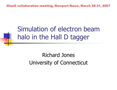Simulation of electron beam halo in the Hall D tagger Richard Jones University of Connecticut GlueX collaboration meeting, Newport News, March 29-31, 2007.