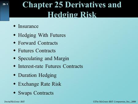 © The McGraw-Hill Companies, Inc., 2000 Irwin/McGraw Hill 26- 1 Chapter 25 Derivatives and Hedging Risk  Insurance  Hedging With Futures  Forward Contracts.