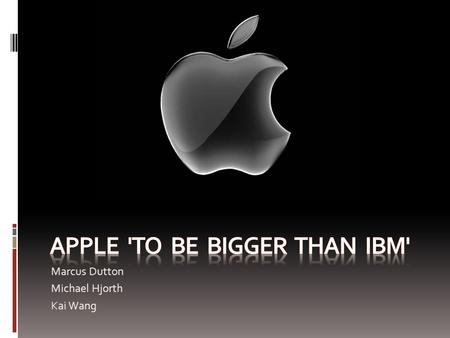 Marcus Dutton Michael Hjorth Kai Wang. Numbers - Currently Apple has market worth of $140 billion - IBM worth $158 billion - Expected to pass IBM by the.