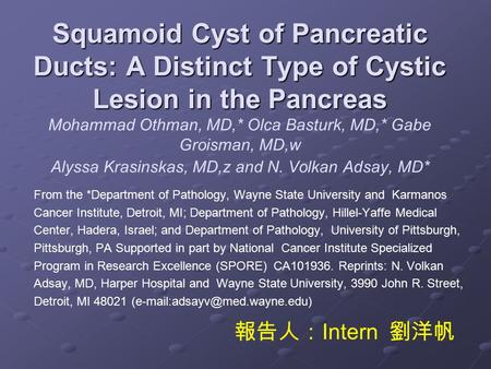 Squamoid Cyst of Pancreatic Ducts: A Distinct Type of Cystic Lesion in the Pancreas Mohammad Othman, MD,* Olca Basturk, MD,* Gabe Groisman, MD,w Alyssa.