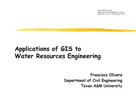 Applications of GIS to Water Resources Engineering Francisco Olivera Department of Civil Engineering Texas A&M University Department of Civil Engineering.