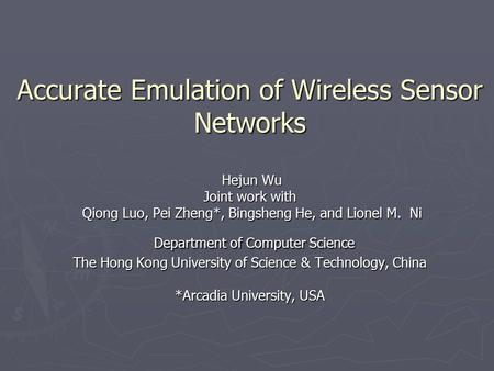 Accurate Emulation of Wireless Sensor Networks Hejun Wu Joint work with Qiong Luo, Pei Zheng*, Bingsheng He, and Lionel M. Ni Department of Computer Science.