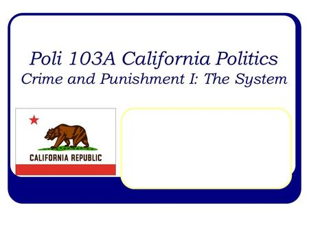 Poli 103A California Politics Crime and Punishment I: The System.
