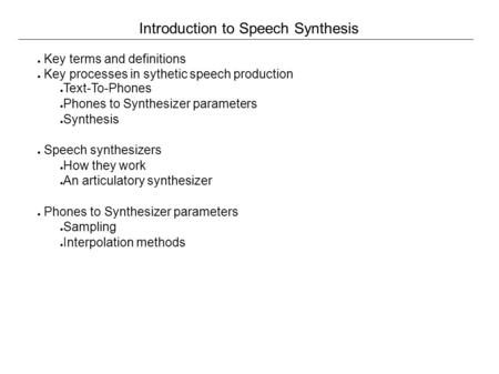 Introduction to Speech Synthesis ● Key terms and definitions ● Key processes in sythetic speech production ● Text-To-Phones ● Phones to Synthesizer parameters.