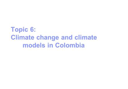 Topic 6: Climate change and climate models in Colombia.