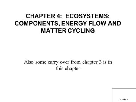 Slide 1 CHAPTER 4: ECOSYSTEMS: COMPONENTS, ENERGY FLOW <strong>AND</strong> MATTER <strong>CYCLING</strong> Also some carry over from chapter 3 is in this chapter.