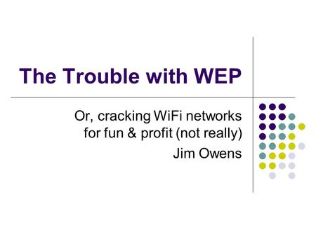 The Trouble with WEP Or, cracking WiFi networks for fun & profit (not really) Jim Owens.
