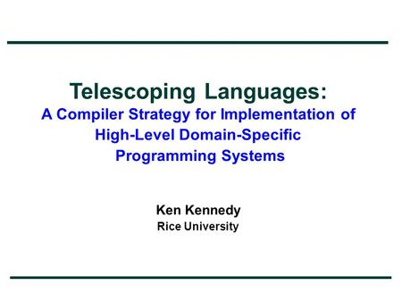 Telescoping Languages: A Compiler Strategy for Implementation of High-Level Domain-Specific Programming Systems Ken Kennedy Rice University.