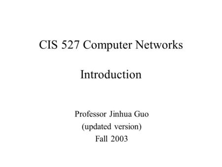 CIS 527 Computer Networks Introduction Professor Jinhua Guo (updated version) Fall 2003.