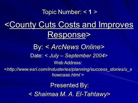 <County Cuts Costs and Improves Response> Presented By: < Shaimaa M. A. El-Tahtawy> By: By: Web Address: Topic Number: Topic Number: Date: Date: