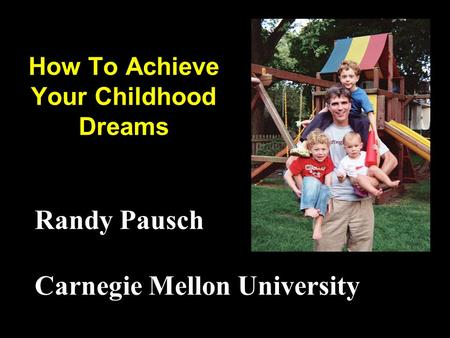 How To Achieve Your Childhood Dreams Randy Pausch Carnegie Mellon University.