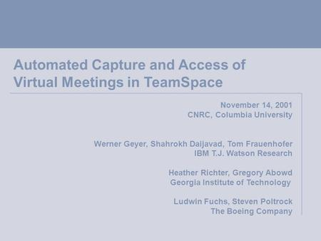 Automated Capture and Access of Virtual Meetings in TeamSpace November 14, 2001 CNRC, Columbia University Werner Geyer, Shahrokh Daijavad, Tom Frauenhofer.