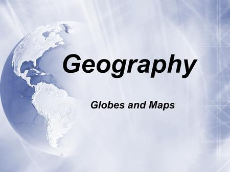 Geography Globes and Maps.