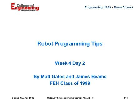 Engineering H193 - Team Project Gateway Engineering Education Coalition P. 1 Spring Quarter 2008 Robot Programming Tips Week 4 Day 2 By Matt Gates and.