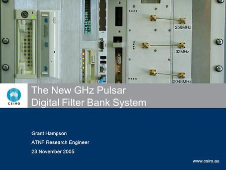 Www.csiro.au The New GHz Pulsar Digital Filter Bank System Grant Hampson ATNF Research Engineer 23 November 2005.