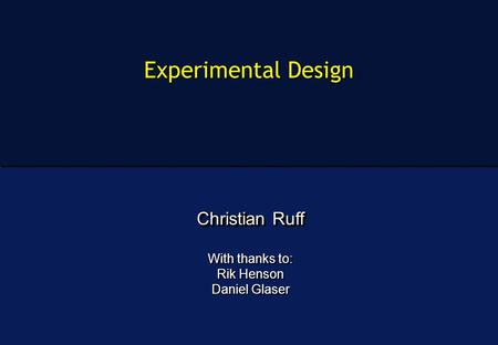 Experimental Design Christian Ruff With thanks to: Rik Henson Daniel Glaser Christian Ruff With thanks to: Rik Henson Daniel Glaser.