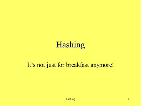 hashing1 Hashing It's not just for breakfast anymore!