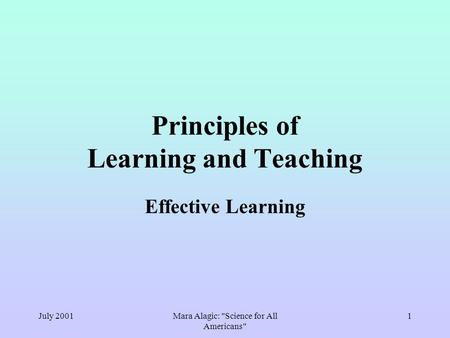 July 2001Mara Alagic: Science for All Americans 1 Principles of Learning and Teaching Effective Learning.