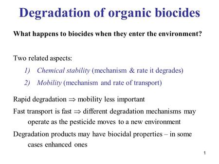 1 Degradation of organic biocides What happens to biocides when they enter the environment? Two related aspects: 1)Chemical stability (mechanism & rate.