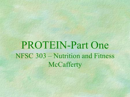 PROTEIN-Part One NFSC 303 – Nutrition and Fitness McCafferty.