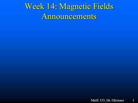 Week 14: Magnetic Fields Announcements MatE 153, Dr. Gleixner 1.