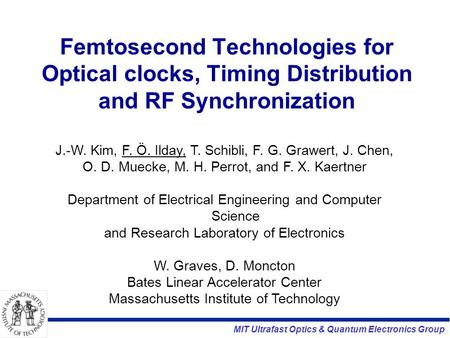MIT Ultrafast Optics & Quantum Electronics Group Femtosecond Technologies for Optical clocks, Timing Distribution and RF Synchronization J.-W. Kim, F.