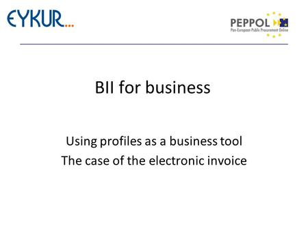 BII for business Using profiles as a business tool The case of the electronic invoice.