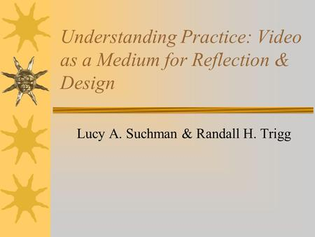 Understanding Practice: Video as a Medium for Reflection & Design Lucy A. Suchman & Randall H. Trigg.