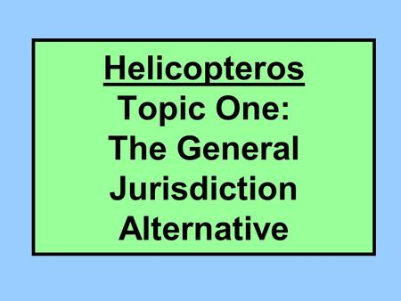 Helicopteros Topic One: The General Jurisdiction Alternative.