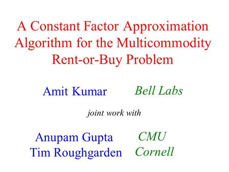 A Constant Factor Approximation Algorithm for the Multicommodity Rent-or-Buy Problem Amit Kumar Anupam Gupta Tim Roughgarden Bell Labs CMU Cornell joint.