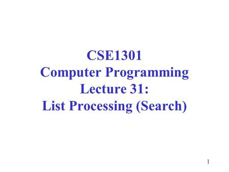 1 CSE1301 Computer Programming Lecture 31: List Processing (Search)