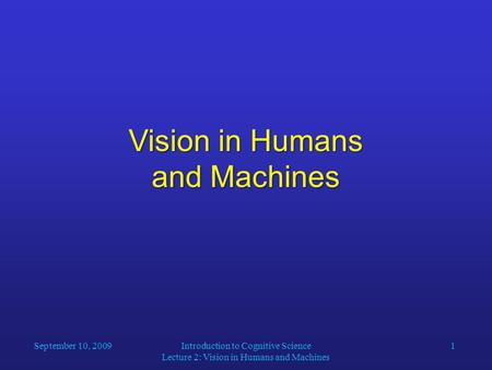 Introduction to Cognitive Science Lecture 2: Vision in Humans and Machines 1 Vision in Humans and Machines September 10, 2009.