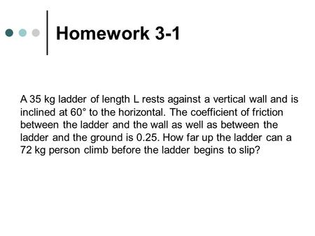 Homework 3-1 A 35 kg ladder of length L rests against a vertical wall and is inclined at 60° to the horizontal. The coefficient of friction between the.