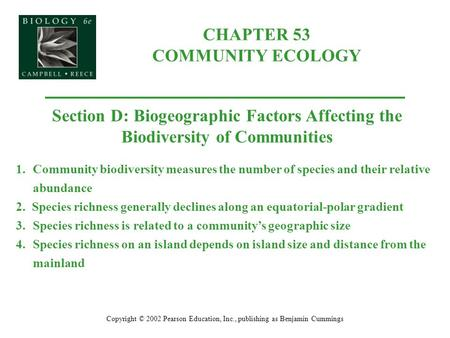 CHAPTER 53 COMMUNITY ECOLOGY Copyright © 2002 Pearson Education, Inc., publishing as Benjamin Cummings Section D: Biogeographic Factors Affecting the Biodiversity.