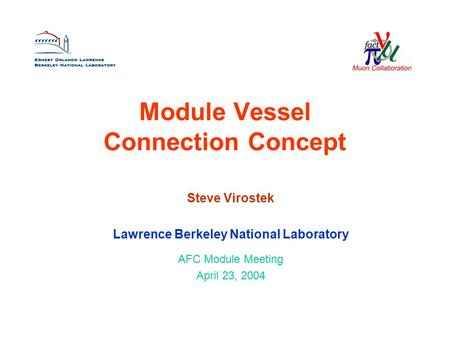 Module Vessel Connection Concept Steve Virostek Lawrence Berkeley National Laboratory AFC Module Meeting April 23, 2004.