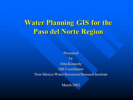 Water Planning GIS for the Paso del Norte Region Presentedby John Kennedy GIS Coordinator New Mexico Water Resources Research Institute March 2002.